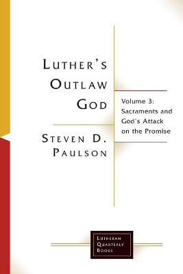 Luther's Outlaw God: Volume 3: Sacraments and God's Attack on the Promise by Steven D. Paulson