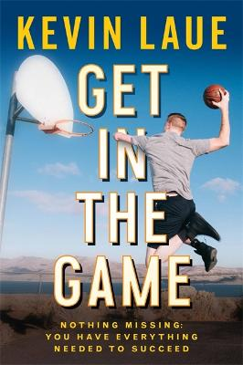 Get in the Game: Nothing Missing: You Have Everything Needed to Succeed by Kevin Laue