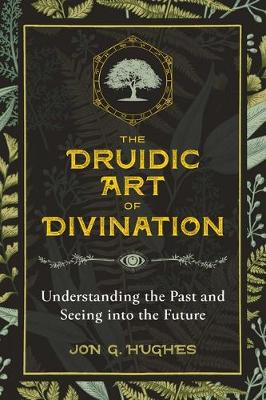 The Druidic Art of Divination: Understanding the Past and Seeing into the Future by Jon G. Hughes