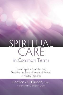Spiritual Care in Common Terms by Gordon J. Hilsman, D.Min