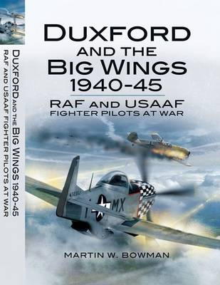 Duxford and the Big Wings 1940-45 by Martin Bowman