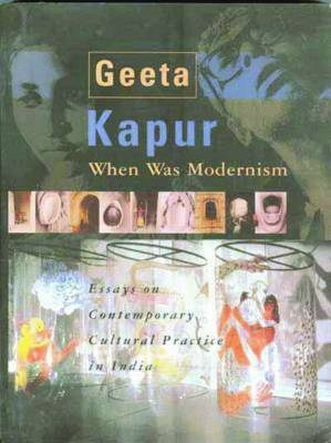 When Was Modernism - Essays on Contemporary Cultural Practice in India by Geeta Kapur