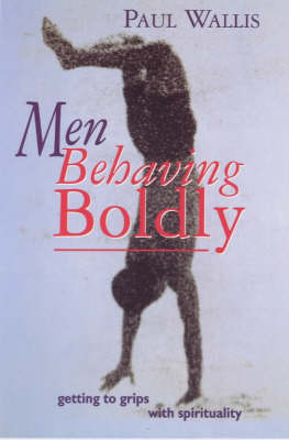 Men Behaving Boldly: Getting to Grips with Spirituality by Paul Wallis