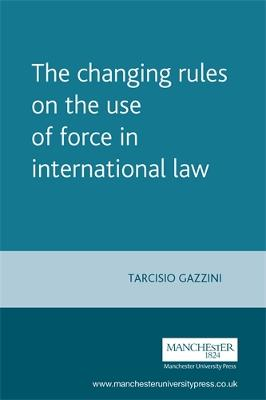 The Changing Rules on the Use of Force in International Law by Tarcisio Gazzini