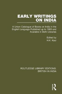 Early Writings on India: A Union Catalogue of Books on India in the English Language Published up to 1900 and Available in Delhi Libraries by H.K. Kaul