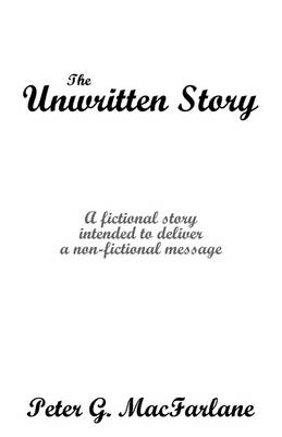 The Unwritten Story: A Fictional Story Intended to Deliver a Non-Fictional Message by Peter MacFarlane