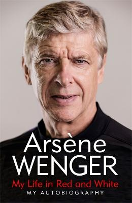 My Life in Red and White: The Sunday Times Number One Bestselling Autobiography by Arsene Wenger