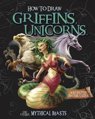 How to Draw Griffins, Unicorns, and Other Mythical Beasts by A J Sautter