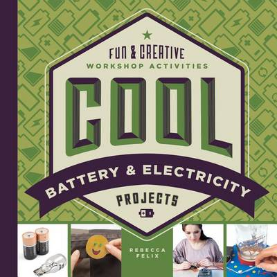 Cool Battery & Electricity Projects: Fun & Creative Workshop Activities by Rebecca Felix