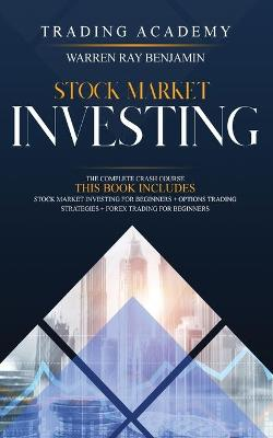 Stock Market Investing: 3 books in 1- The Complete Crash Course - Stock Market Investing for beginners + Options Trading STrategies + Forex Trading for beginners by Warren Ray Benjamin