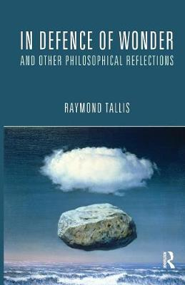 In Defence of Wonder and Other Philosophical Reflections by Raymond Tallis