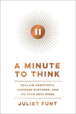 A Minute to Think: Reclaim Creativity, Conquer Busyness, and Do Your Best Work by Juliet Funt
