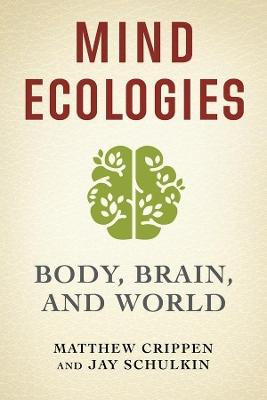 Mind Ecologies: Body, Brain, and World by Matthew Crippen