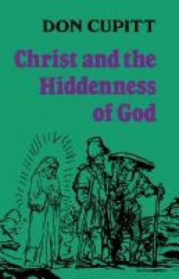 Christ and the Hiddenness of God by Don Cupitt