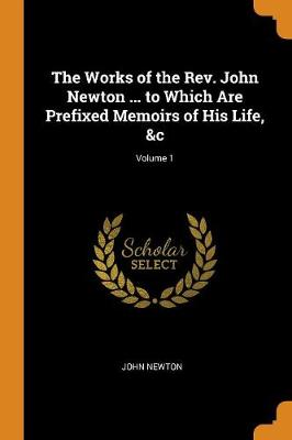 The Works of the Rev. John Newton ... to Which Are Prefixed Memoirs of His Life,   Volume 1 by John Newton