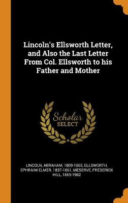 Lincoln's Ellsworth Letter, and Also the Last Letter from Col. Ellsworth to His Father and Mother by Abraham Lincoln