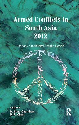 Armed Conflicts in South Asia 2012: Uneasy Stasis and Fragile Peace by D. Suba Chandran