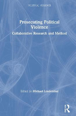 Prosecuting Political Violence: Collaborative Research and Method by Michael Loadenthal