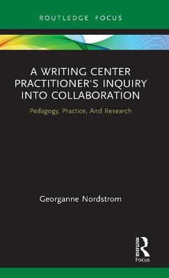 A Writing Center Practitioner's Inquiry into Collaboration: Pedagogy, Practice, And Research book
