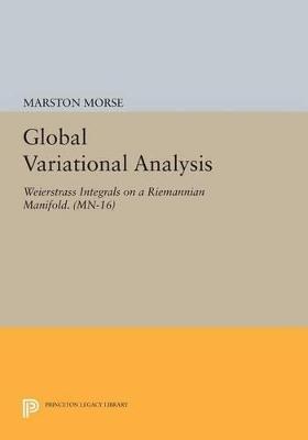 Global Variational Analysis: Weierstrass Integrals on a Riemannian Manifold. (MN-16) by Marston Morse