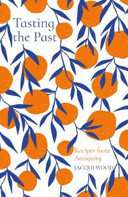 Tasting the Past: Recipes from Antiquity by Jacqui Wood