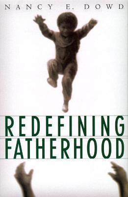 Redefining Fatherhood by Nancy E. Dowd