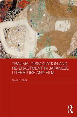Trauma, Dissociation and Re-enactment in Japanese Literature and Film by David C. Stahl