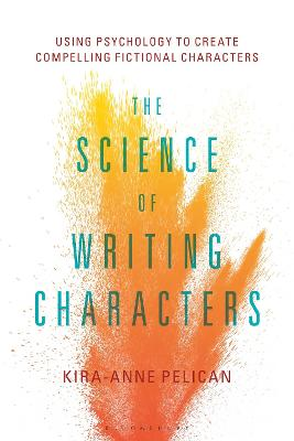 The Science of Writing Characters: Using Psychology to Create Compelling Fictional Characters by Kira-Anne Pelican