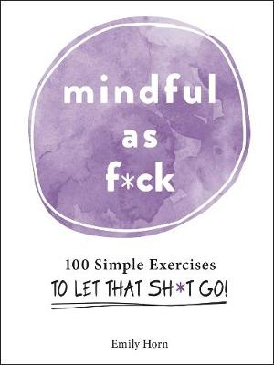 Mindful As F*ck: 100 Simple Exercises to Let That Sh*t Go! by Emily Horn
