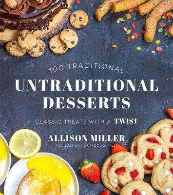 100 Traditional Untraditional Desserts: Classic Treats with a Twist by Allison Miller
