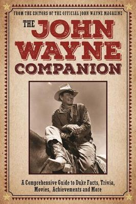 The John Wayne Companion: A comprehensive guide to Duke's movies, quotes, achievements and more by Editors of the Official John Wayne Magazine