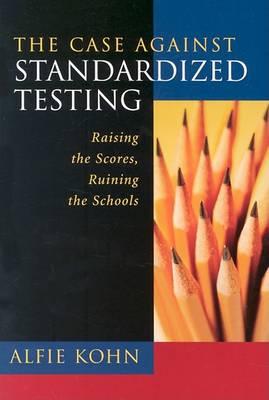 The Case against Standardized Testing by Alfie Kohn
