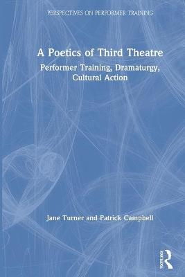A Poetics of Third Theatre: Performer Training, Dramaturgy, Cultural Action by Jane Turner