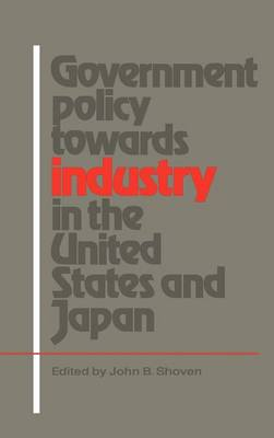 Government Policy towards Industry in the United States and Japan by John B. Shoven