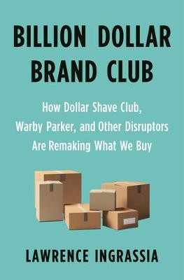 Billion Dollar Brand Club: How Dollar Shave Club, Warby Parker, and Other Disruptors Are Remaking What We Buy by Ingrassia, Lawrence