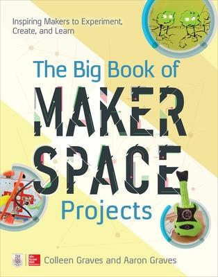 The Big Book of Makerspace Projects: Inspiring Makers to Experiment, Create, and Learn by Colleen Graves