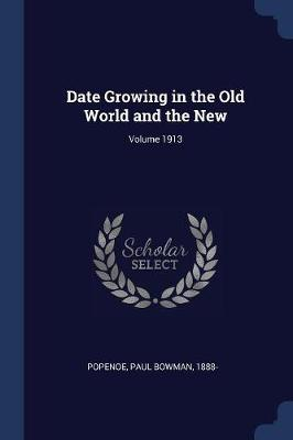 Date Growing in the Old World and the New; Volume 1913 by Paul Bowman 1888- Popenoe