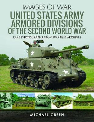 United States Army Armored Division of the Second World War: Rare Photographs from Wartime Archives by Green, Michael