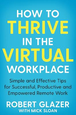How to Thrive in the Virtual Workplace: Simple and Effective Tips for Successful, Productive and Empowered Remote Work book