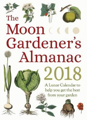 The Moon Gardener's Almanac: A Lunar Calendar to Help You Get the Best From Your Garden: 2018 by Therese Tredoulat