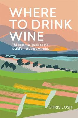 Where to Drink Wine: The essential guide to the world's must-visit wineries by Chris Losh