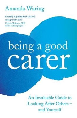 Being A Good Carer: An Invaluable Guide to Looking After Others - And Yourself book