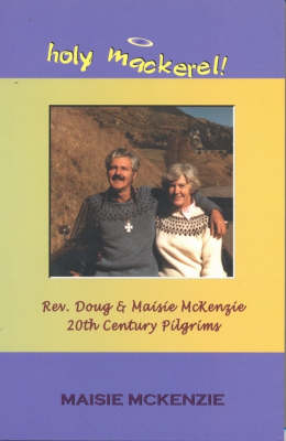 Holy Mackerel!: Rev. Doug and Maisie McKenzie, 20th Century Pilgrims by Maisie McKenzie