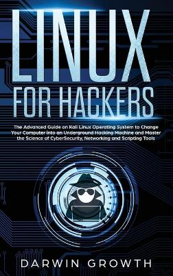 Linux for Hackers: The Advanced Guide on Kali Linux Operating System to Change Your Computer into an Underground Hacking Machine and Master the Science of CyberSecurity, Networking and Scripting Tools by Darwin Growth