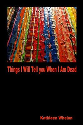 Things I Will Tell You When I Am Dead by Kathleen Whelan