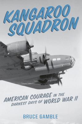 Kangaroo Squadron: American Courage in the Darkest Days of World War II by Bruce Gamble