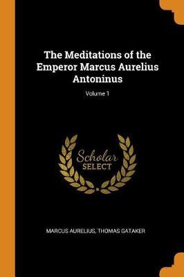 The Meditations of the Emperor Marcus Aurelius Antoninus; Volume 1 by Marcus Aurelius