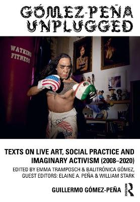 Gomez-Pena Unplugged: Texts on Live Art, Social Practice and Imaginary Activism (2008-2020) by Guillermo Gomez-Pena