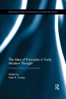 The The Idea of Principles in Early Modern Thought: Interdisciplinary Perspectives by Peter R. Anstey