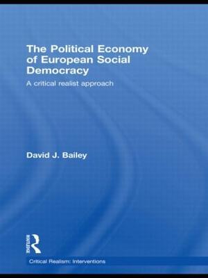 The Political Economy of European Social Democracy: A Critical Realist Approach by David J. Bailey